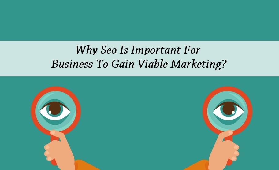 Why Seo Is Important For Business To Gain Viable Marketing?