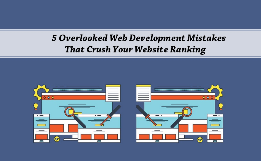 5 Overlooked Web Development Mistakes That Crush Your Website Ranking