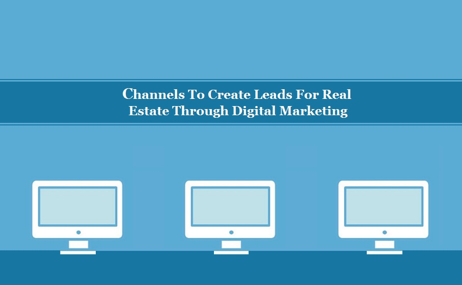 Channels To Create Leads For Real Estate Through Digital Marketing