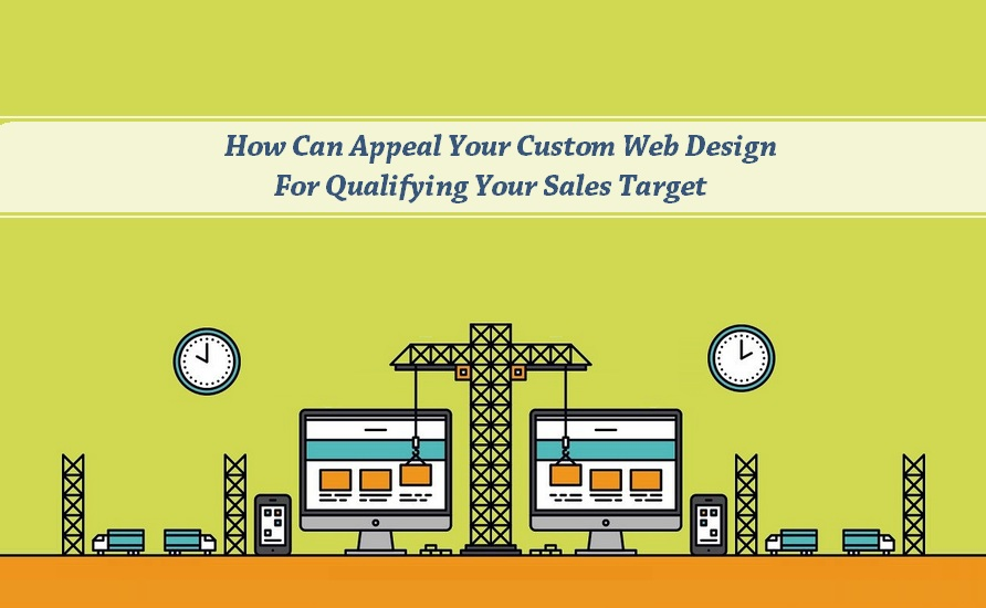 How Can Appeal Your Custom Web Design For Qualifying Your Sales Target