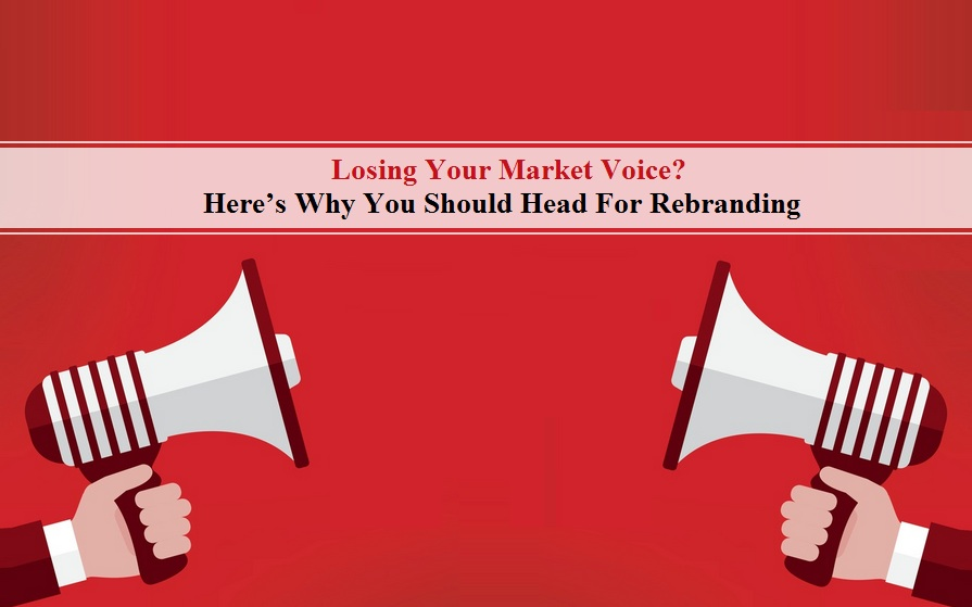 Losing Your Market Voice? Here's Why You Should Head For Rebranding