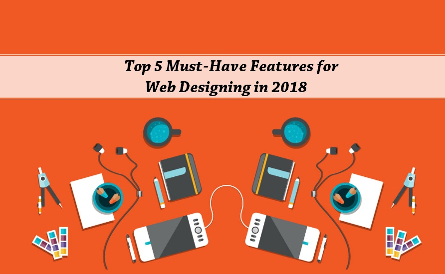 Top 5 Must-Have Features for Web Designing in 2018