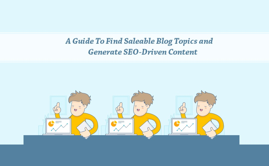 A Guide To Find Saleable Blog Topics and Generate SEO-Driven Content