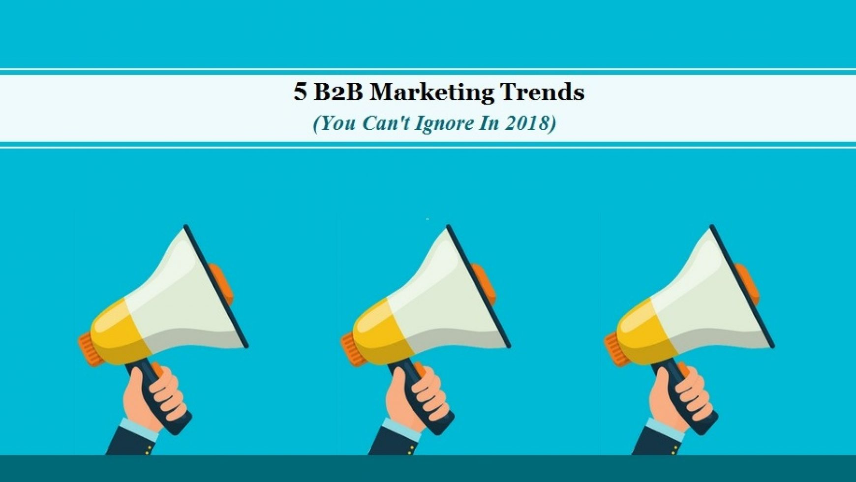 5 B2B Marketing Trends You Can't Ignore In 2018