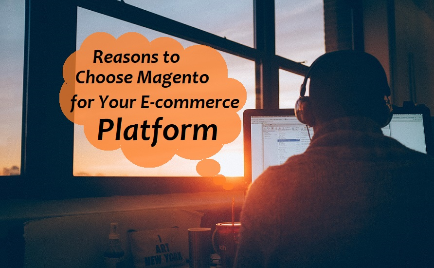 Magento Development- Reasons To Choose Magento For Your E-Commerce Platform!
