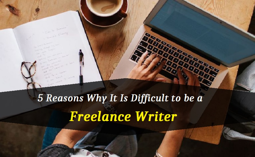 5 Reasons Why It Is Difficult to be a Freelance Writer