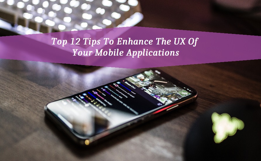 Top 12 Tips To Enhance The UX Of Your Mobile Applications