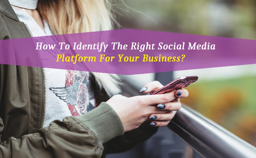 How To Identify The Right Social Media Platform For Your Business?