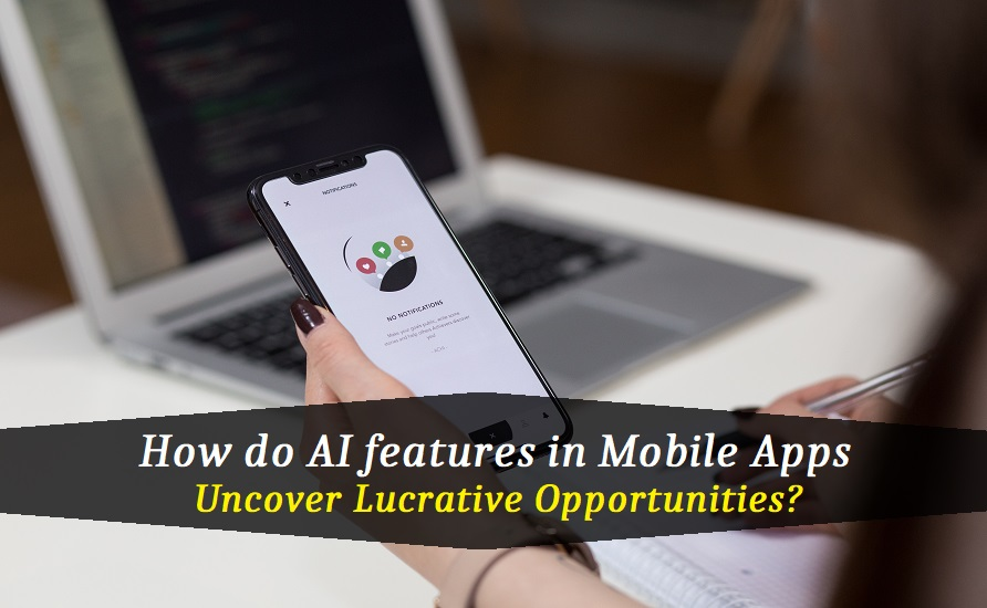 How do AI features in Mobile Apps uncover Lucrative Opportunities?