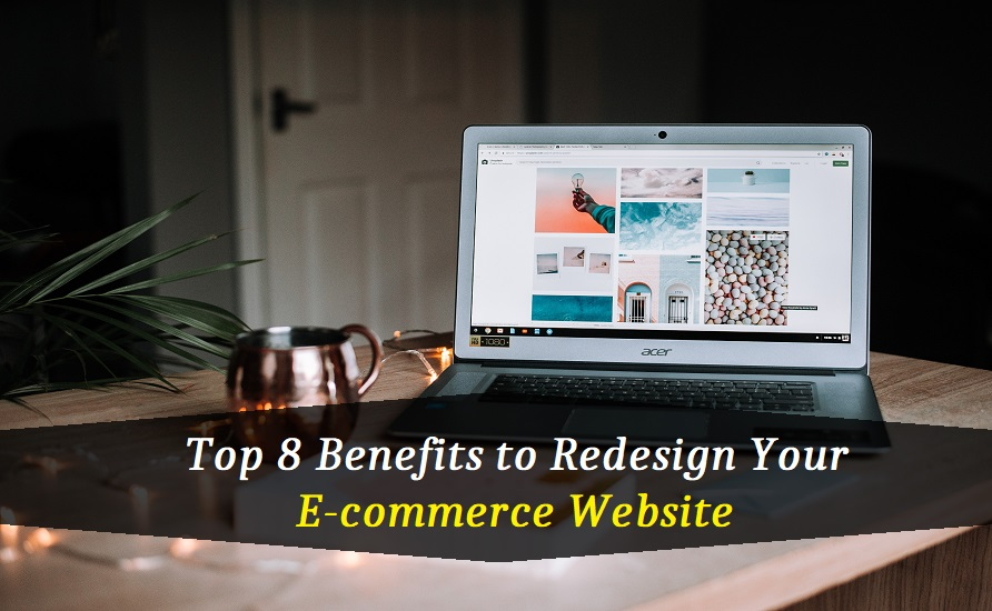 Top 8 Benefits to Redesign Your E-commerce Website