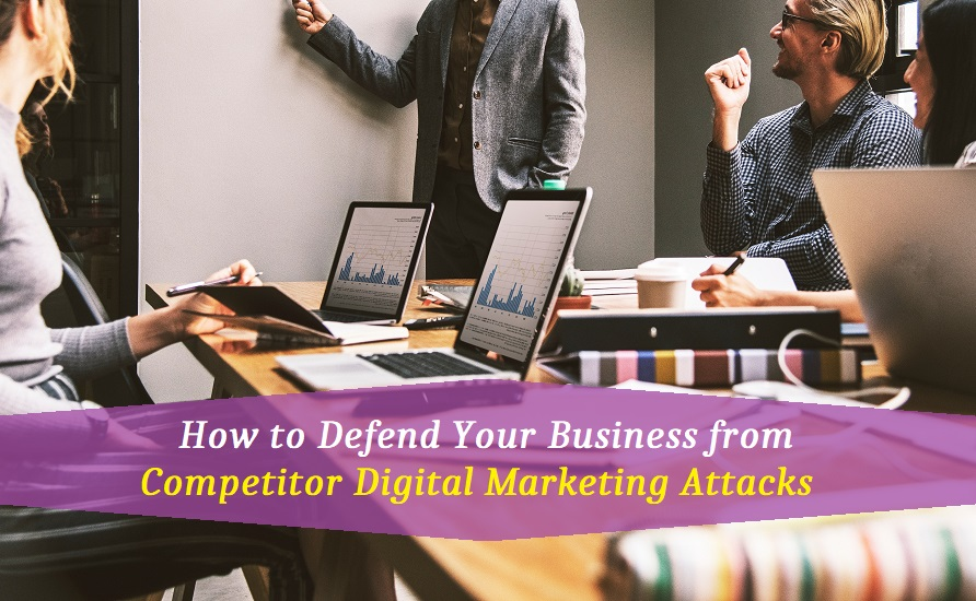 How to Defend Your Business from Competitor Digital Marketing Attacks?