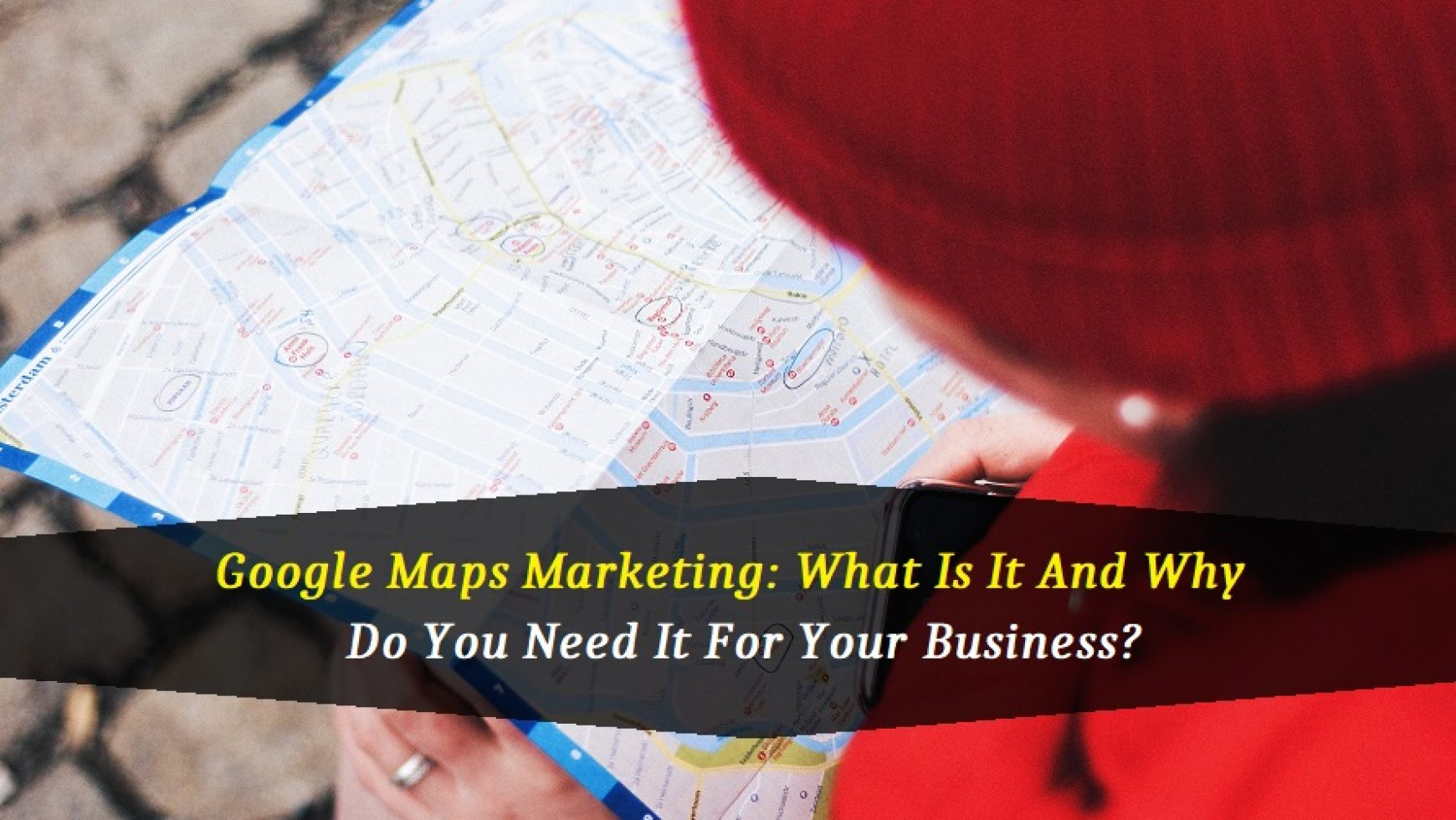 Google Maps Marketing: What Is It And Why Do You Need It For Your Business?
