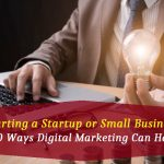 Starting a Startup or Small Business? 10 Ways Digital Marketing Can Help